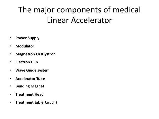 The major components of medical Linear Accelerator • Power Supply • Modulator • Magnetron Or Klystron • Electron Gun • Wav...