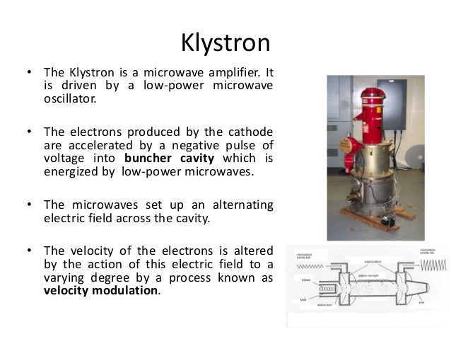 Klystron • The Klystron is a microwave amplifier. It is driven by a low-power microwave oscillator. • The electrons produc...