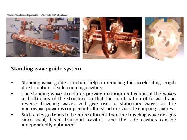 Standing wave guide system • Standing wave guide structure helps in reducing the accelerating length due to option of side...