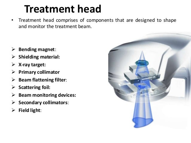 Treatment head • Treatment head comprises of components that are designed to shape and monitor the treatment beam.  Bendi...
