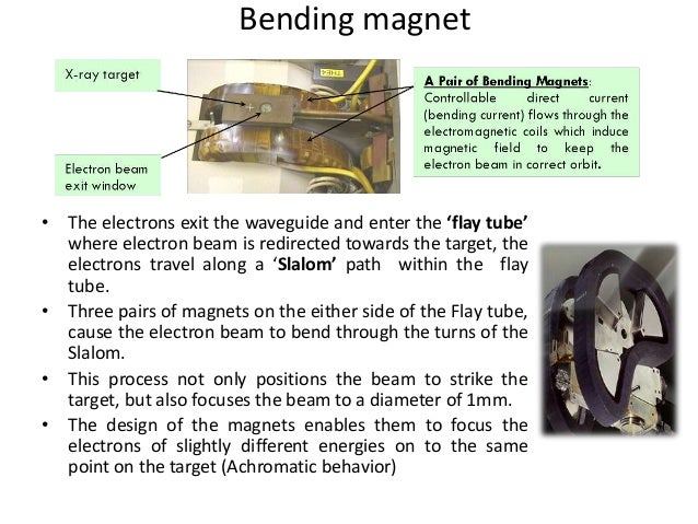 • The electrons exit the waveguide and enter the 'flay tube' where electron beam is redirected towards the target, the ele...