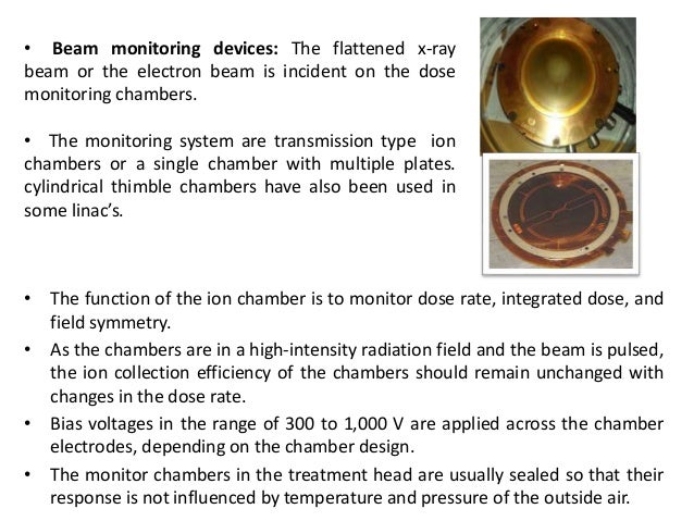 • The function of the ion chamber is to monitor dose rate, integrated dose, and field symmetry. • As the chambers are in a...