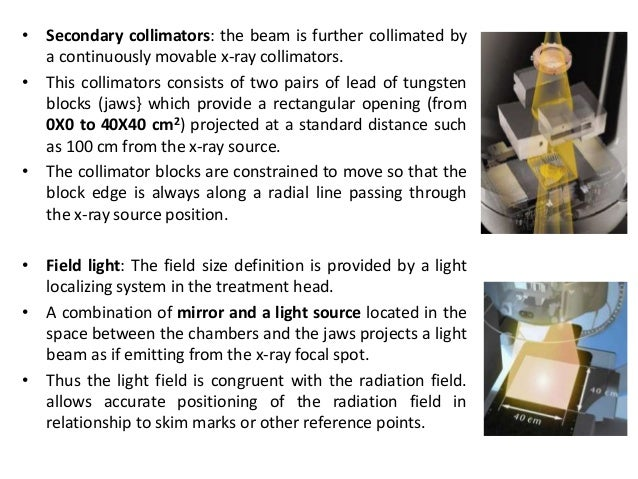 • Secondary collimators: the beam is further collimated by a continuously movable x-ray collimators. • This collimators co...