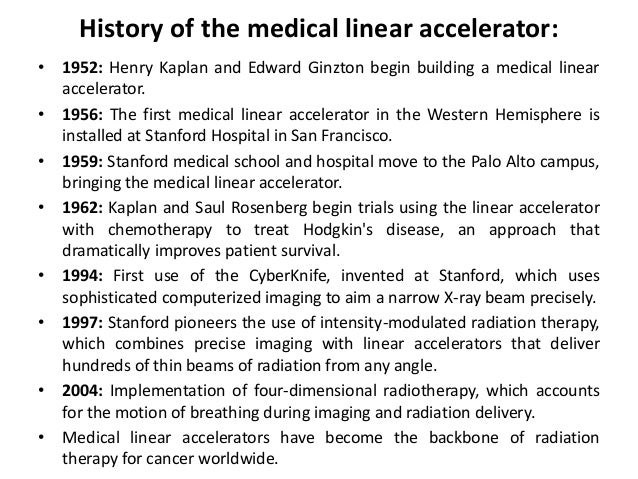 History of the medical linear accelerator: • 1952: Henry Kaplan and Edward Ginzton begin building a medical linear acceler...
