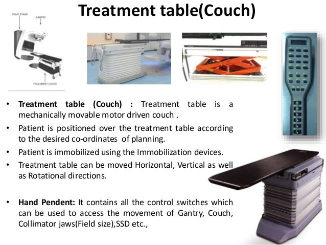 Treatment table(Couch) • Treatment table (Couch) : Treatment table is a mechanically movable motor driven couch . • Patien...