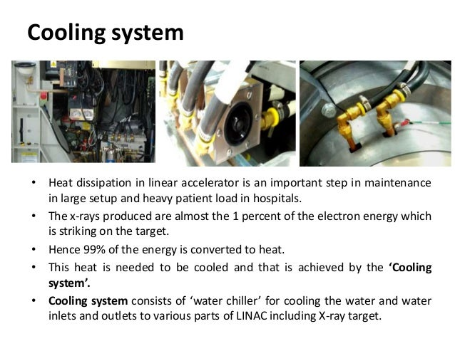 Cooling system • Heat dissipation in linear accelerator is an important step in maintenance in large setup and heavy patie...