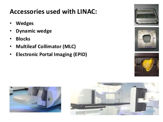 Accessories used with LINAC: • Wedges • Dynamic wedge • Blocks • Multileaf Collimator (MLC) • Electronic Portal Imaging (E...