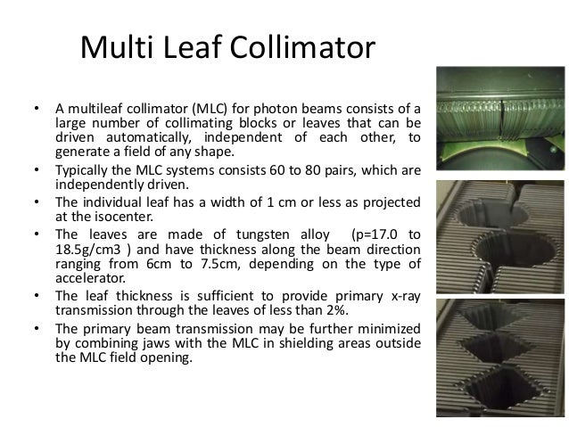 Multi Leaf Collimator • A multileaf collimator (MLC) for photon beams consists of a large number of collimating blocks or ...