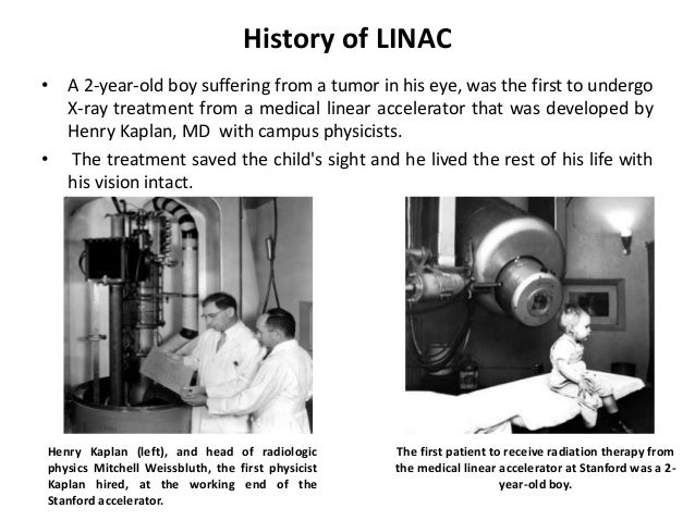 History of LINAC • A 2-year-old boy suffering from a tumor in his eye, was the first to undergo X-ray treatment from a med...
