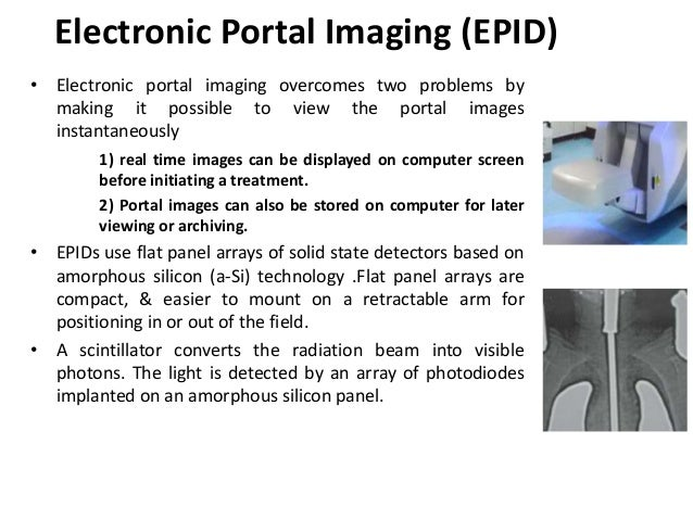 Electronic Portal Imaging (EPID) • Electronic portal imaging overcomes two problems by making it possible to view the port...