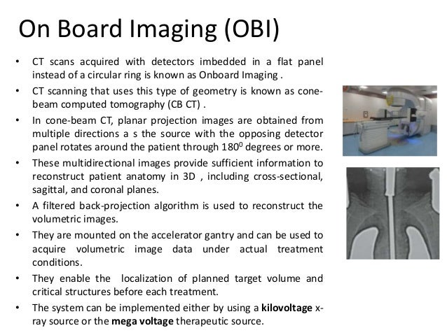 On Board Imaging (OBI) • CT scans acquired with detectors imbedded in a flat panel instead of a circular ring is known as ...