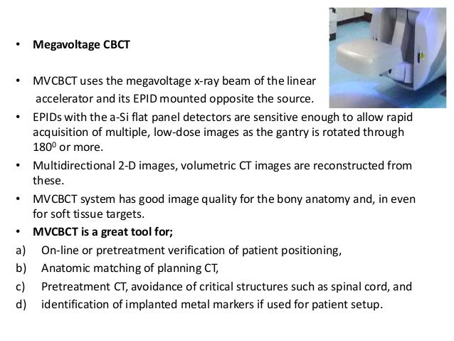 • Megavoltage CBCT • MVCBCT uses the megavoltage x-ray beam of the linear accelerator and its EPID mounted opposite the so...
