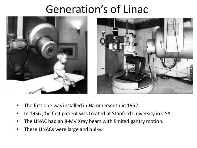 Generation's of Linac • The first one was installed in Hammersmith in 1952. • In 1956 ,the first patient was treated at St...