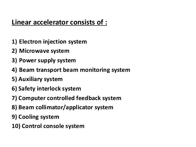 Linear accelerator consists of : 1) Electron injection system 2) Microwave system 3) Power supply system 4) Beam transport...