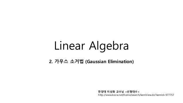 Linear Algebra 2. 가우스 소거법 (Gaussian Elimination) 한양대 이상화 교수님 <선형대수> http://www.kocw.net/home/search/kemView.do?kemId=977757