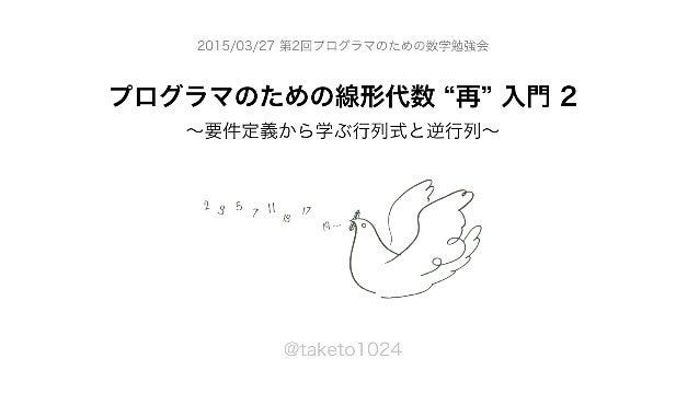 プログラマのための線形代数 再 入門 2 ∼要件定義から学ぶ行列式と逆行列∼ @taketo1024 2015/03/27 第2回プログラマのための数学勉強会