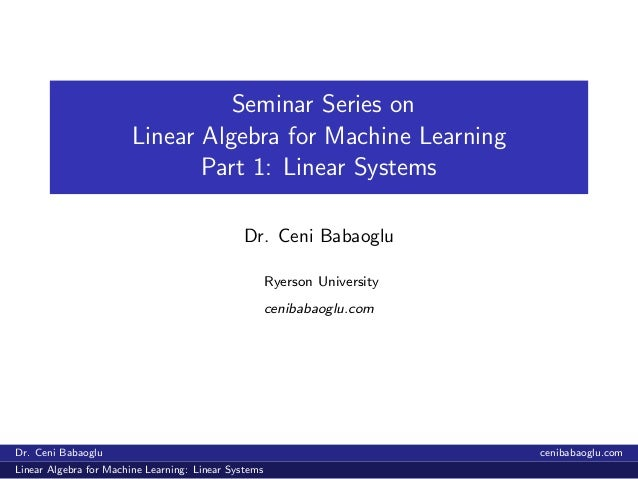 Seminar Series on Linear Algebra for Machine Learning Part 1: Linear Systems Dr. Ceni Babaoglu Ryerson University cenibaba...