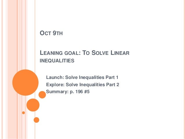OCT 9TH LEANING GOAL: TO SOLVE LINEAR INEQUALITIES Launch: Solve Inequalities Part 1 Explore: Solve Inequalities Part 2 Su...