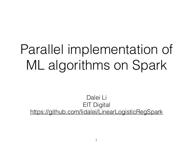 Parallel implementation of ML algorithms on Spark Dalei Li EIT Digital https://github.com/lidalei/LinearLogisticRegSpark 1