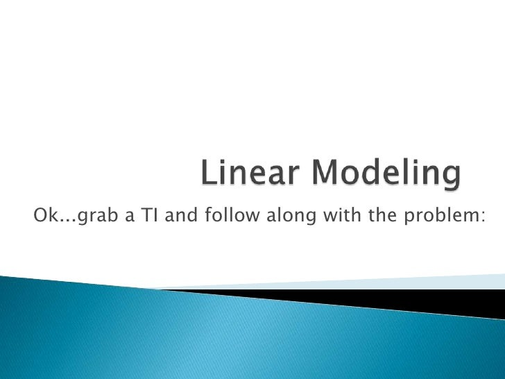 Linear Modeling<br />Ok...grab a TI and follow along with the problem:<br />