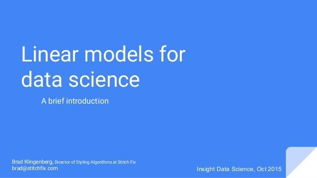 Linear models for data science Brad Klingenberg, Director of Styling Algorithms at Stitch Fix brad@stitchfix.com Insight D...