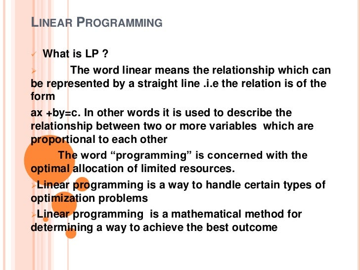 what is a linear programming problem A linear program (lp) is a minimization problem where we are asked to minimize a given linear function subject to one or more linear inequality constraints the linear function is also called.