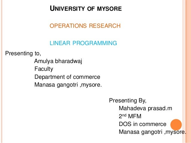 UNIVERSITY OF MYSORE OPERATIONS RESEARCH LINEAR PROGRAMMING Presenting to, Amulya bharadwaj Faculty Department of commerce...