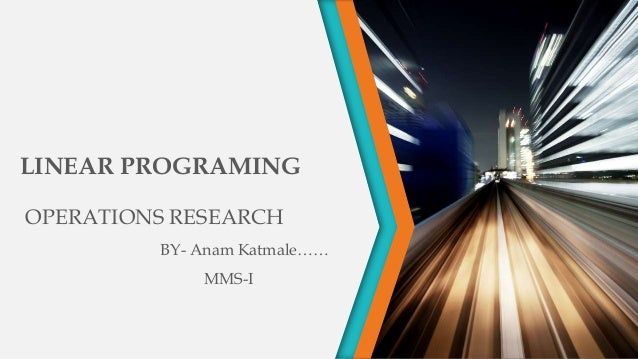 LINEAR PROGRAMING OPERATIONS RESEARCH BY- Anam Katmale…… MMS-I