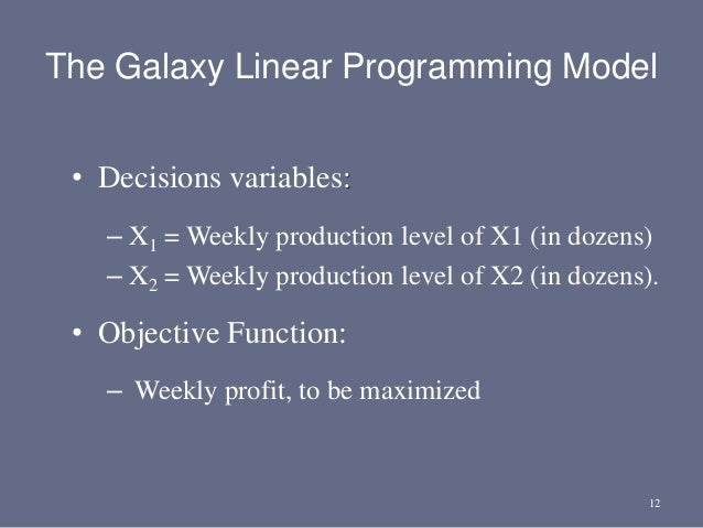 12 • Decisions variables: – X1 = Weekly production level of X1 (in dozens) – X2 = Weekly production level of X2 (in dozens...