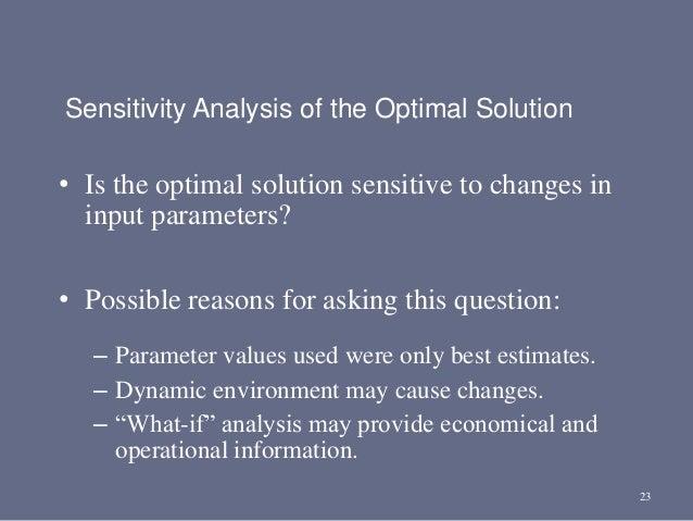 23 Sensitivity Analysis of the Optimal Solution • Is the optimal solution sensitive to changes in input parameters? • Poss...