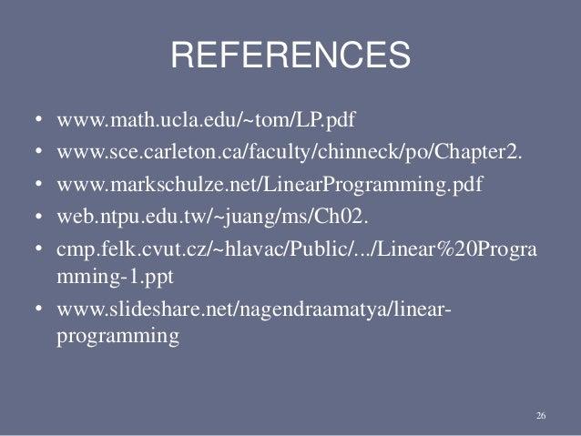REFERENCES • www.math.ucla.edu/~tom/LP.pdf • www.sce.carleton.ca/faculty/chinneck/po/Chapter2. • www.markschulze.net/Linea...