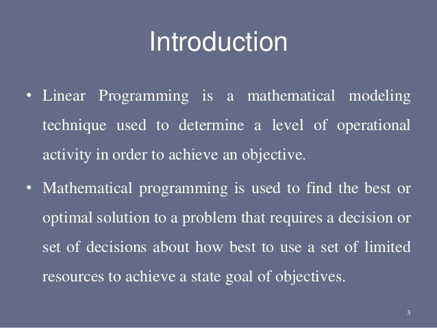 Introduction • Linear Programming is a mathematical modeling technique used to determine a level of operational activity i...