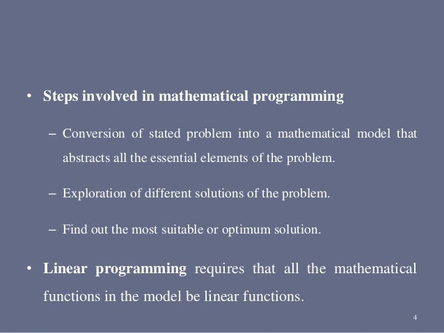 • Steps involved in mathematical programming – Conversion of stated problem into a mathematical model that abstracts all t...