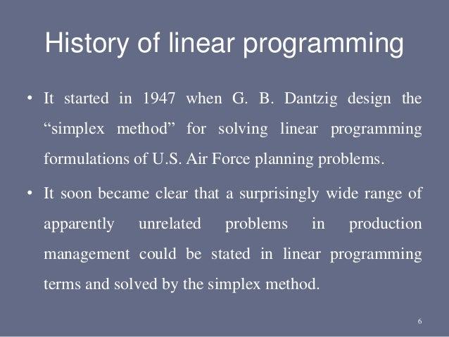 "History of linear programming • It started in 1947 when G. B. Dantzig design the ""simplex method"" for solving linear progr..."
