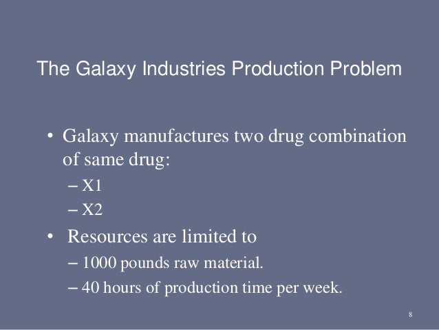 8 The Galaxy Industries Production Problem • Galaxy manufactures two drug combination of same drug: – X1 – X2 • Resources ...