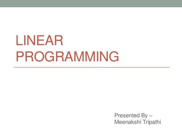 LINEAR PROGRAMMING Presented By – Meenakshi Tripathi