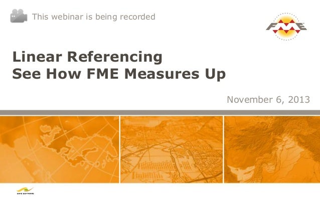 This webinar is being recorded  Linear Referencing See How FME Measures Up November 6, 2013