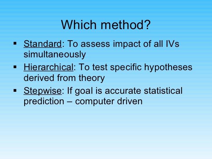 Which method? <ul><li>Standard : To assess impact of all IVs simultaneously </li></ul><ul><li>Hierarchical : To test speci...