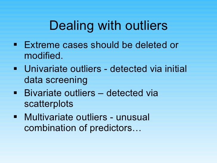 Dealing with outliers <ul><li>Extreme cases should be deleted or modified. </li></ul><ul><li>Univariate outliers - detecte...