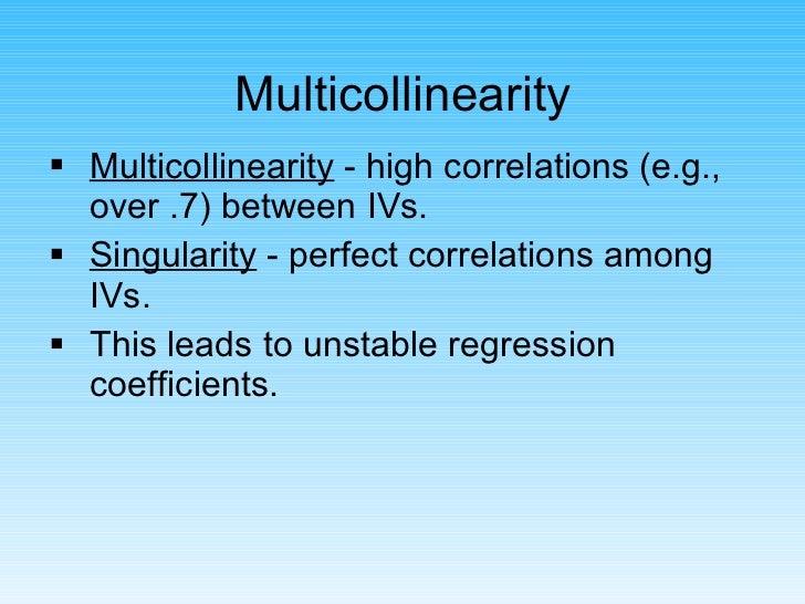 Multicollinearity <ul><li>Multicollinearity  - high correlations (e.g., over .7) between IVs. </li></ul><ul><li>Singularit...