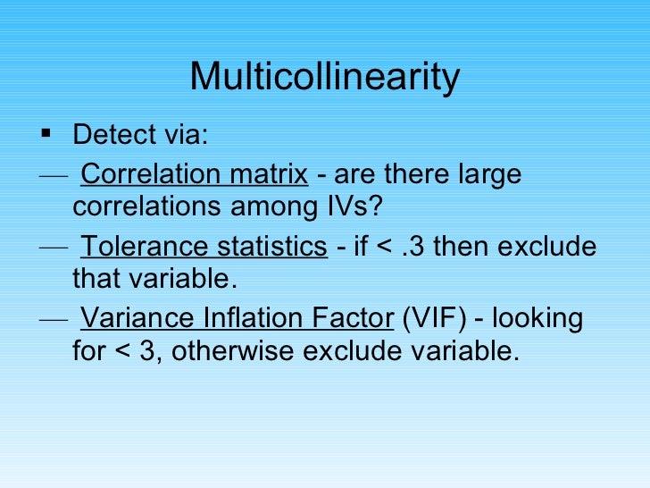 Multicollinearity <ul><li>Detect via: </li></ul><ul><li>Correlation matrix  - are there large correlations among IVs? </li...