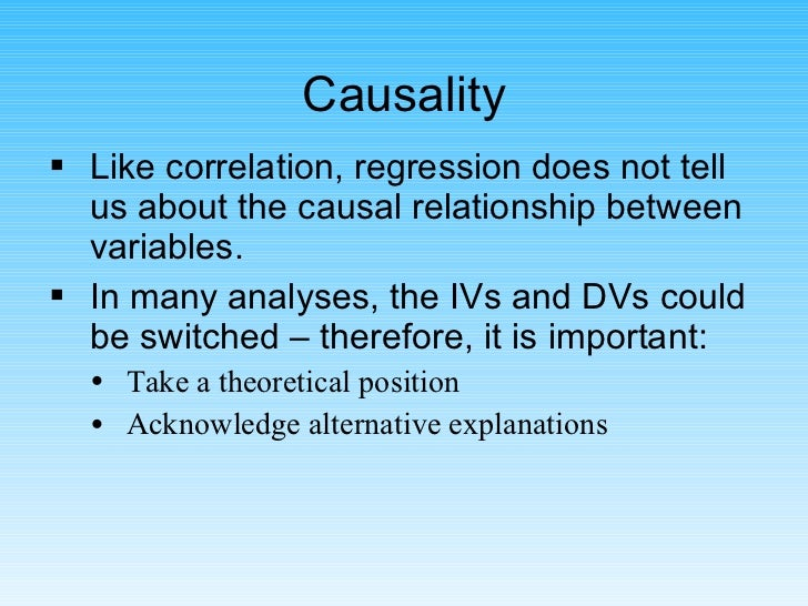 Causality <ul><li>Like correlation, regression does not tell us about the causal relationship between variables. </li></ul...