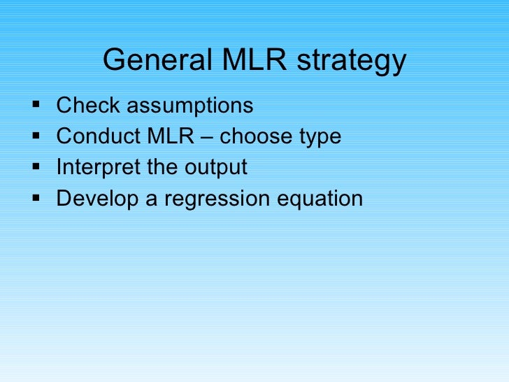 General MLR strategy <ul><li>Check assumptions </li></ul><ul><li>Conduct MLR – choose type </li></ul><ul><li>Interpret the...
