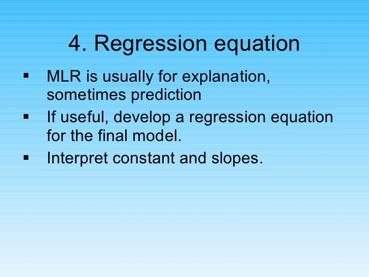 4. Regression equation <ul><li>MLR is usually for explanation,  sometimes prediction </li></ul><ul><li>If useful, develop ...