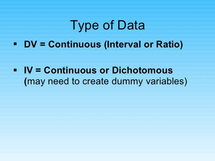 Type of Data <ul><li>DV = Continuous (Interval or Ratio) </li></ul><ul><li>IV = Continuous or Dichotomous ( may need to cr...