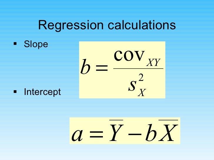 Regression calculations <ul><li>Slope </li></ul><ul><li>Intercept </li></ul>