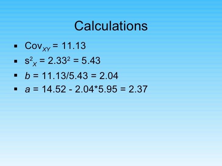 Calculations <ul><li>Cov XY  = 11.13 </li></ul><ul><li>s 2 X  = 2.33 2  = 5.43 </li></ul><ul><li>b  = 11.13/5.43 = 2.04 </...