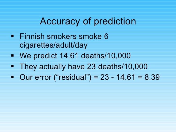 Accuracy of prediction <ul><li>Finnish smokers smoke 6 cigarettes/adult/day </li></ul><ul><li>We predict 14.61 deaths/10,0...