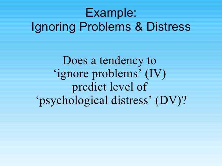 Example: Ignoring Problems & Distress Does a tendency to  'ignore problems' (IV)  predict level of  'psychological distres...