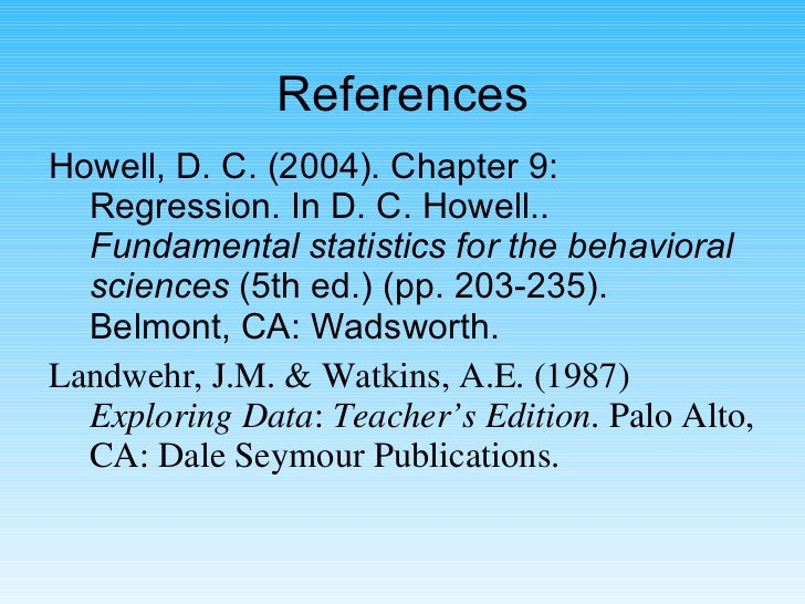 References <ul><li>Howell, D. C. (2004). Chapter 9: Regression. In D. C. Howell..  Fundamental statistics for the behavior...